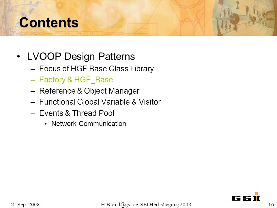 24. Sep. 2008H.Brand@gsi.de, SEI Herbsttagung 2008 16 Contents LVOOP Design Patterns –Focus of HGF Base Class Library –Factory & HGF_Base –Reference &