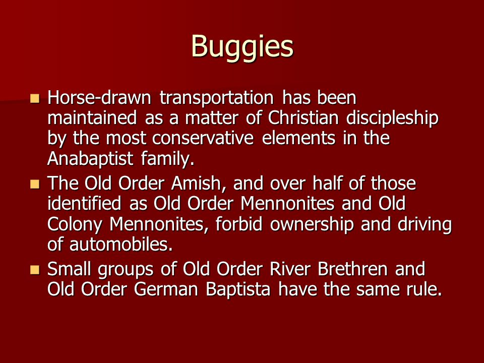 Buggies Horse-drawn transportation has been maintained as a matter of Christian discipleship by the most conservative elements in the Anabaptist family.