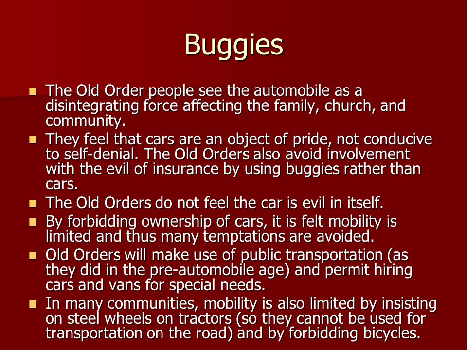 Buggies The Old Order people see the automobile as a disintegrating force affecting the family, church, and community.
