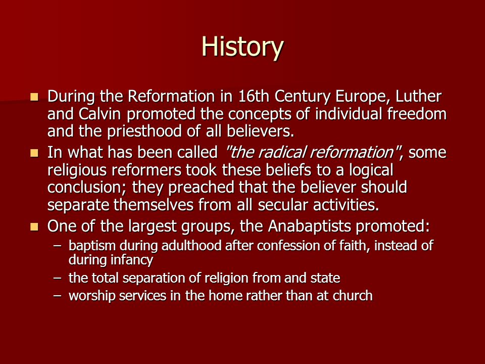 History During the Reformation in 16th Century Europe, Luther and Calvin promoted the concepts of individual freedom and the priesthood of all believers.