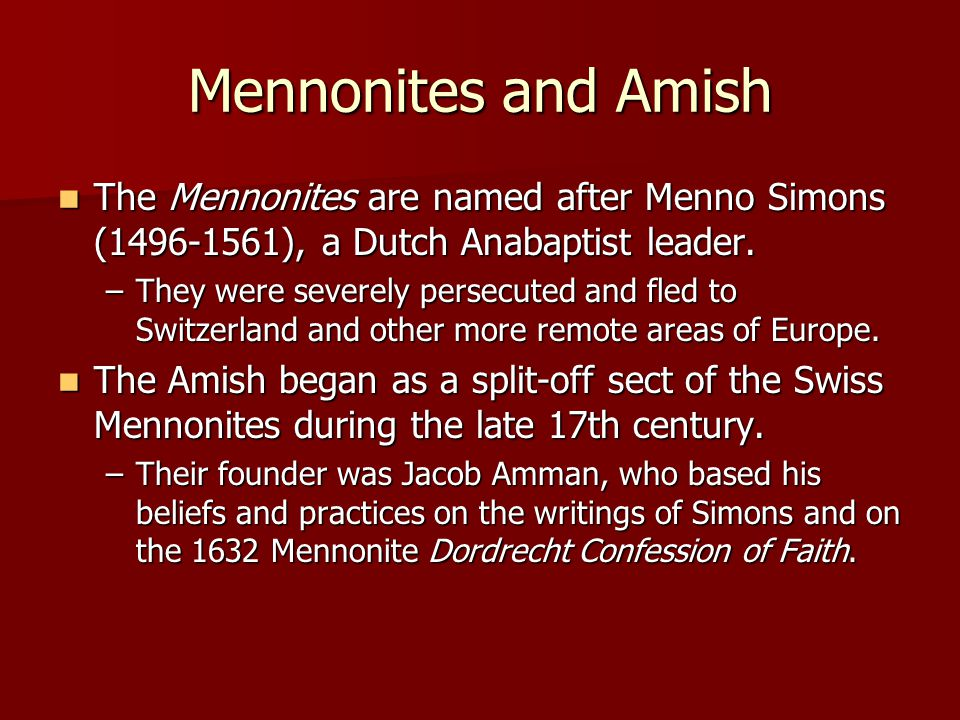 Mennonites and Amish The Mennonites are named after Menno Simons (1496-1561), a Dutch Anabaptist leader.