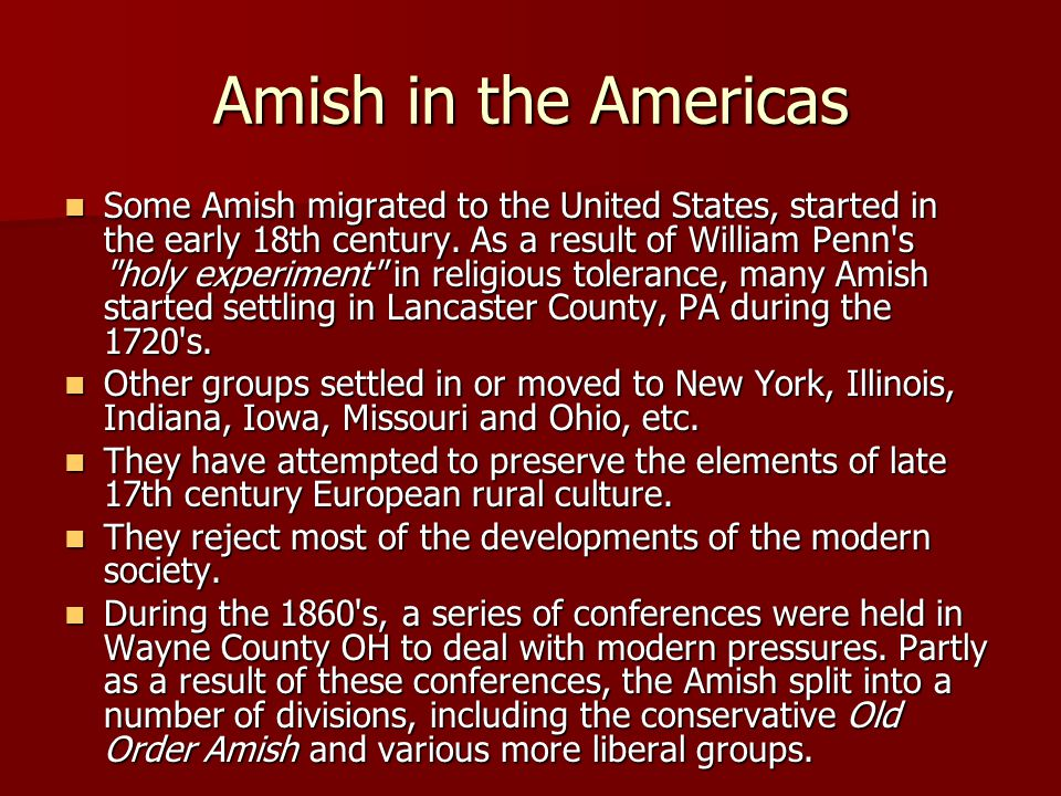 Amish in the Americas Some Amish migrated to the United States, started in the early 18th century.