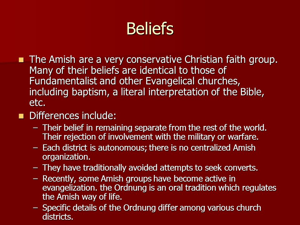 Beliefs The Amish are a very conservative Christian faith group.