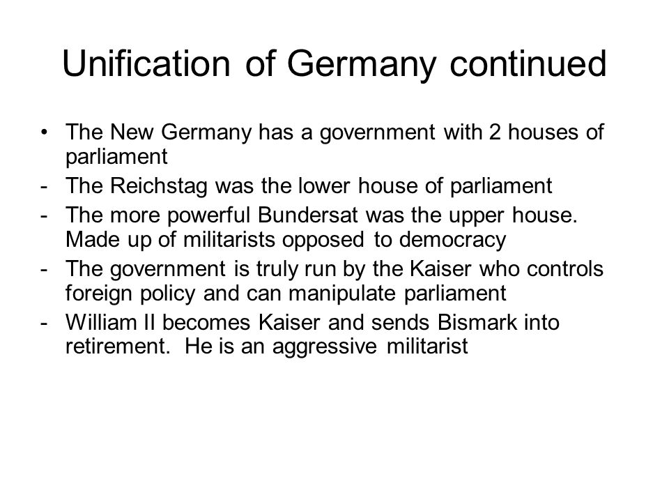 Unification of Germany continued The New Germany has a government with 2 houses of parliament -The Reichstag was the lower house of parliament -The more powerful Bundersat was the upper house.