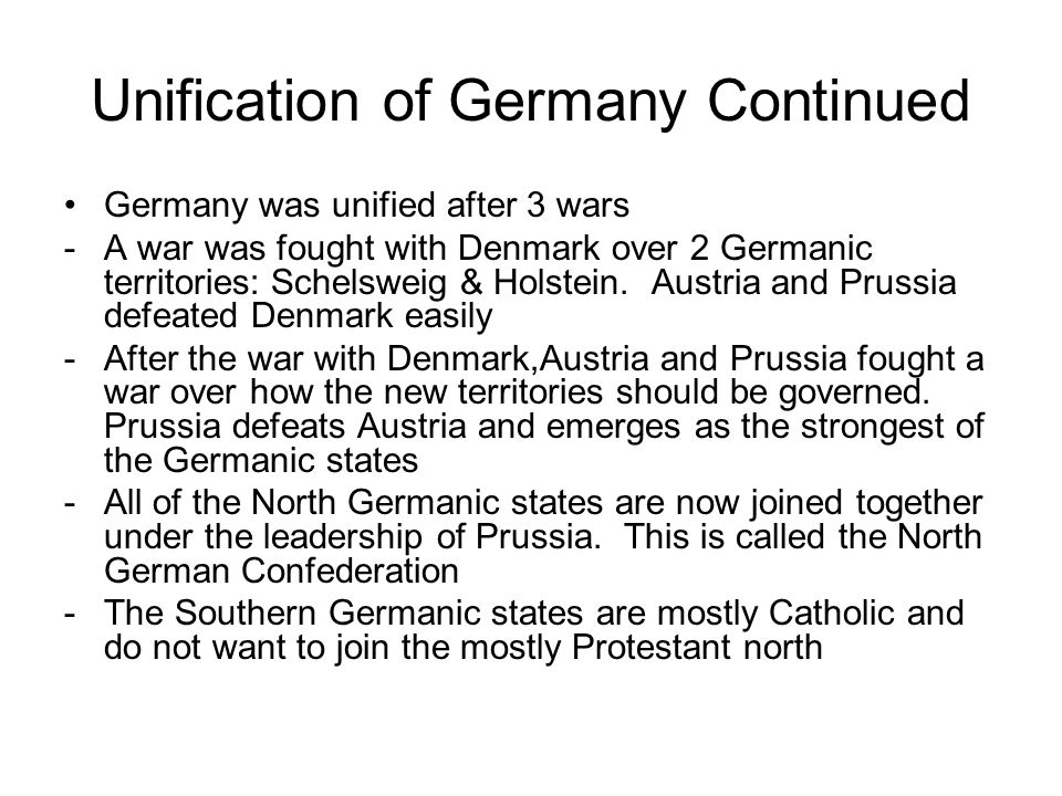 Unification of Germany Continued Germany was unified after 3 wars -A war was fought with Denmark over 2 Germanic territories: Schelsweig & Holstein.