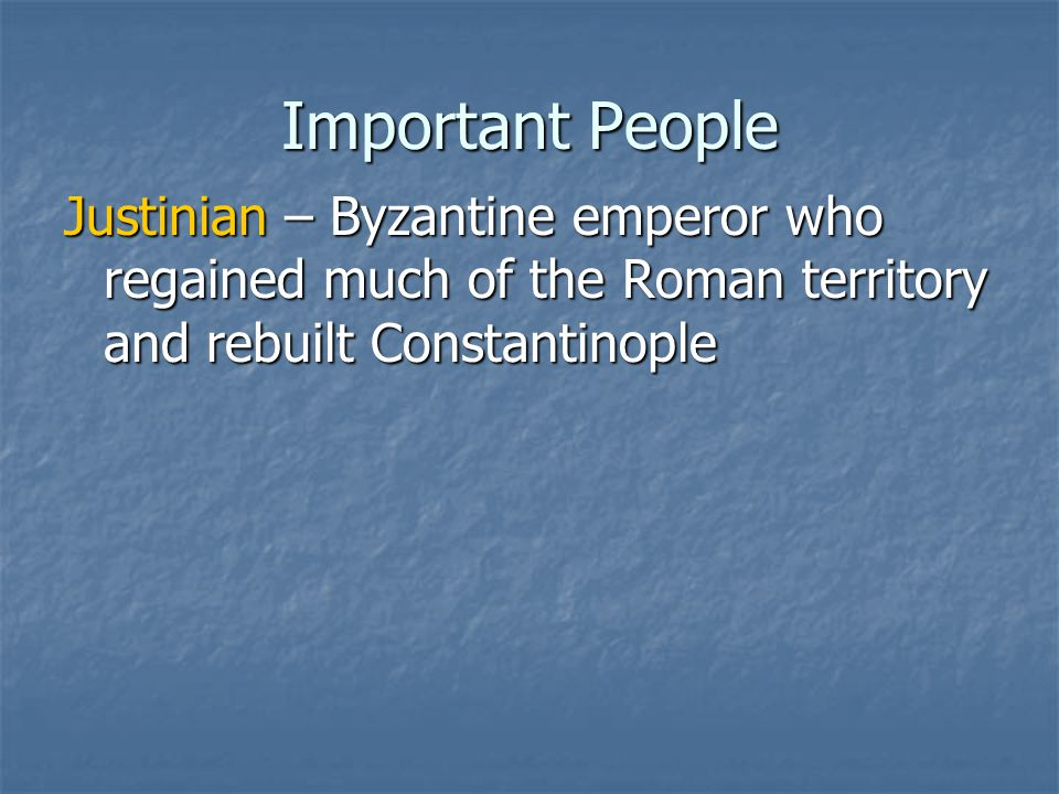 Important People Justinian – Byzantine emperor who regained much of the Roman territory and rebuilt Constantinople