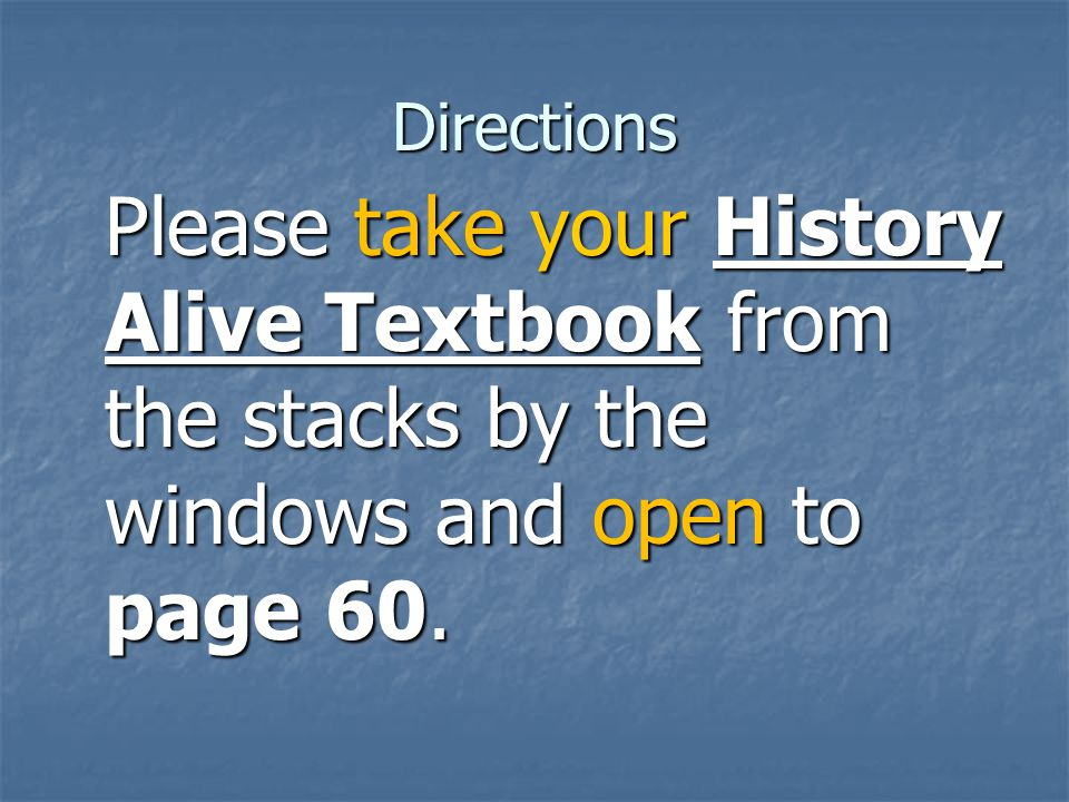 Directions Please take your History Alive Textbook from the stacks by the windows and open to page 60.