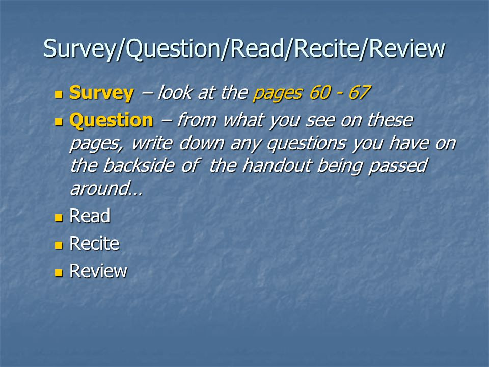 Survey/Question/Read/Recite/Review Survey – look at the pages 60 - 67 Survey – look at the pages 60 - 67 Question – from what you see on these pages, write down any questions you have on the backside of the handout being passed around… Question – from what you see on these pages, write down any questions you have on the backside of the handout being passed around… Read Read Recite Recite Review Review