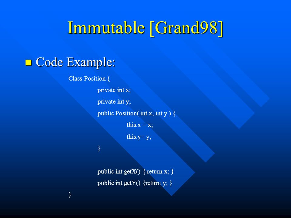Immutable [Grand98] Code Example: Code Example: Class Position { private int x; private int y; public Position( int x, int y ) { this.x = x; this.y= y; } public int getX() { return x; } public int getY() {return y; } }