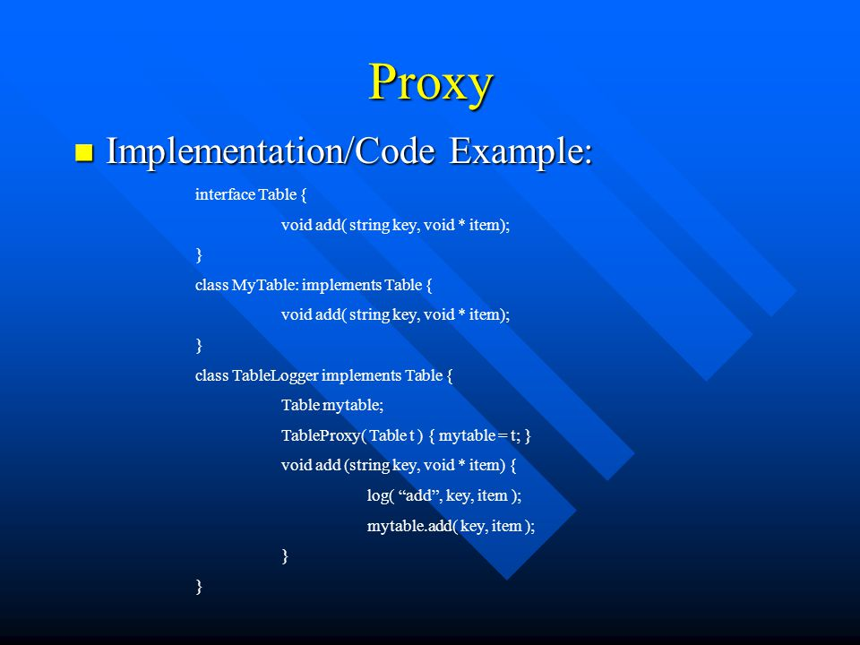 Proxy Implementation/Code Example: Implementation/Code Example: interface Table { void add( string key, void * item); } class MyTable: implements Table { void add( string key, void * item); } class TableLogger implements Table { Table mytable; TableProxy( Table t ) { mytable = t; } void add (string key, void * item) { log( add , key, item ); mytable.add( key, item ); }