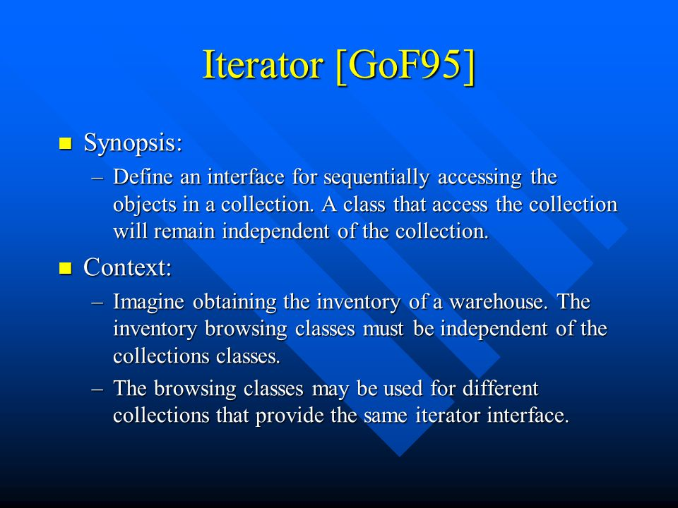 Iterator [GoF95] Synopsis: Synopsis: –Define an interface for sequentially accessing the objects in a collection.