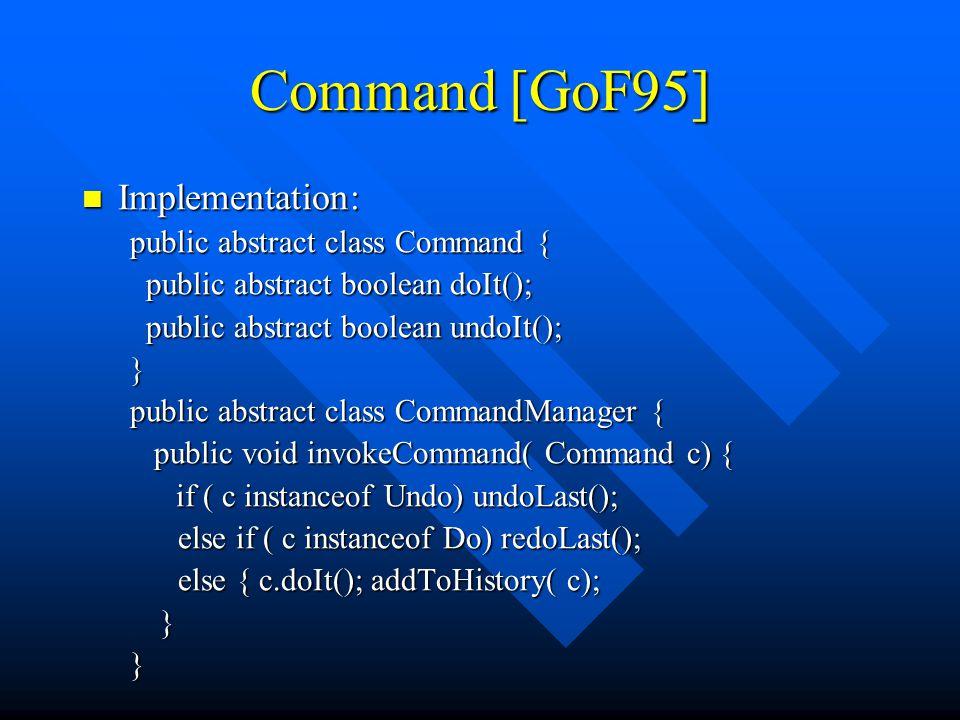 Command [GoF95] Implementation: Implementation: public abstract class Command { public abstract boolean doIt(); public abstract boolean doIt(); public abstract boolean undoIt(); public abstract boolean undoIt();} public abstract class CommandManager { public void invokeCommand( Command c) { public void invokeCommand( Command c) { if ( c instanceof Undo) undoLast(); if ( c instanceof Undo) undoLast(); else if ( c instanceof Do) redoLast(); else if ( c instanceof Do) redoLast(); else { c.doIt(); addToHistory( c); }}