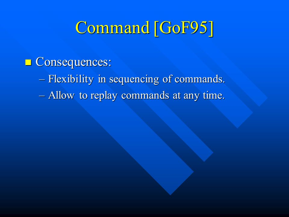 Command [GoF95] Consequences: Consequences: –Flexibility in sequencing of commands.