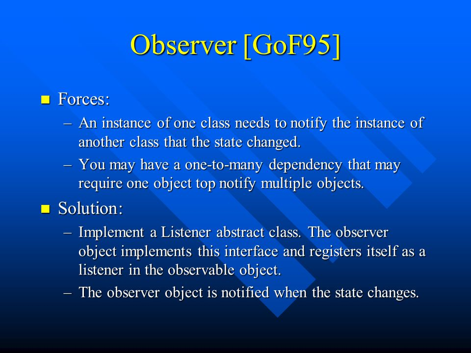 Observer [GoF95] Forces: Forces: –An instance of one class needs to notify the instance of another class that the state changed.