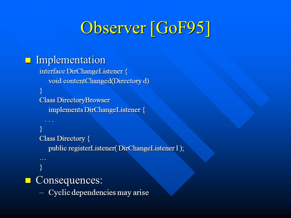 Observer [GoF95] Implementation Implementation interface DirChangeListener { void contentChanged(Directory d) } Class DirectoryBrowser implements DirChangeListener {......} Class Directory { public registerListener( DirChangeListener l ); …} Consequences: Consequences: –Cyclic dependencies may arise