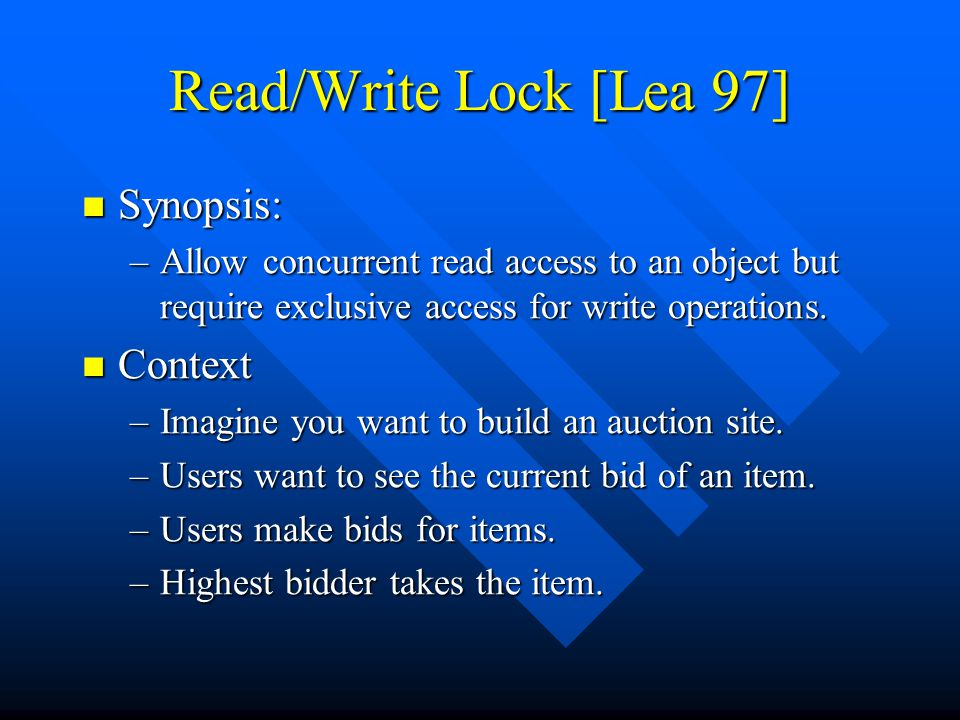 Read/Write Lock [Lea 97] Synopsis: Synopsis: –Allow concurrent read access to an object but require exclusive access for write operations.