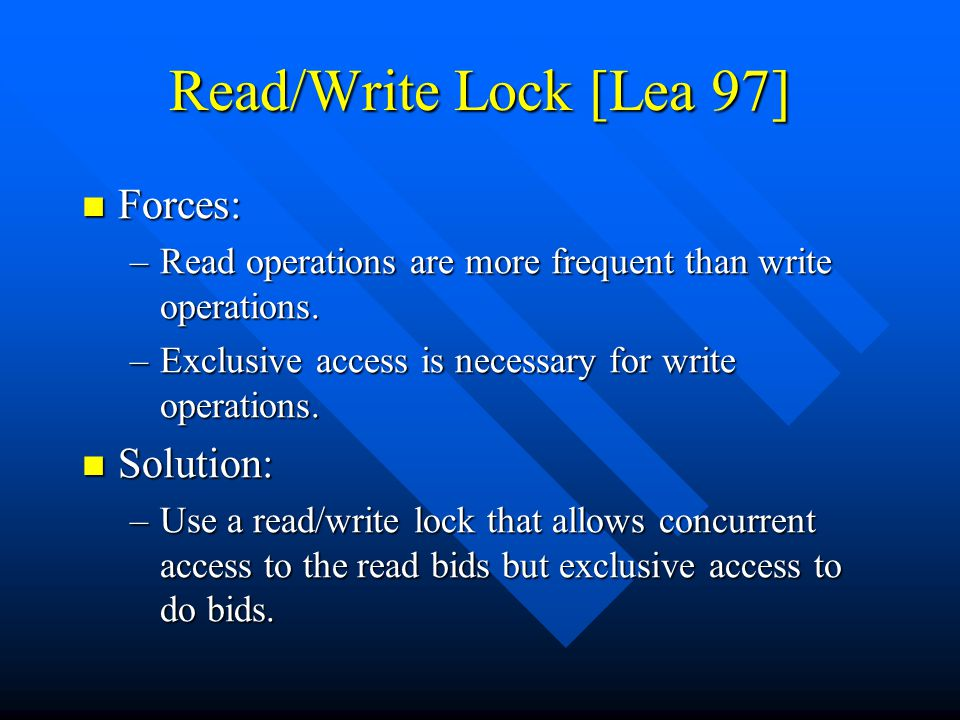 Read/Write Lock [Lea 97] Forces: Forces: –Read operations are more frequent than write operations.