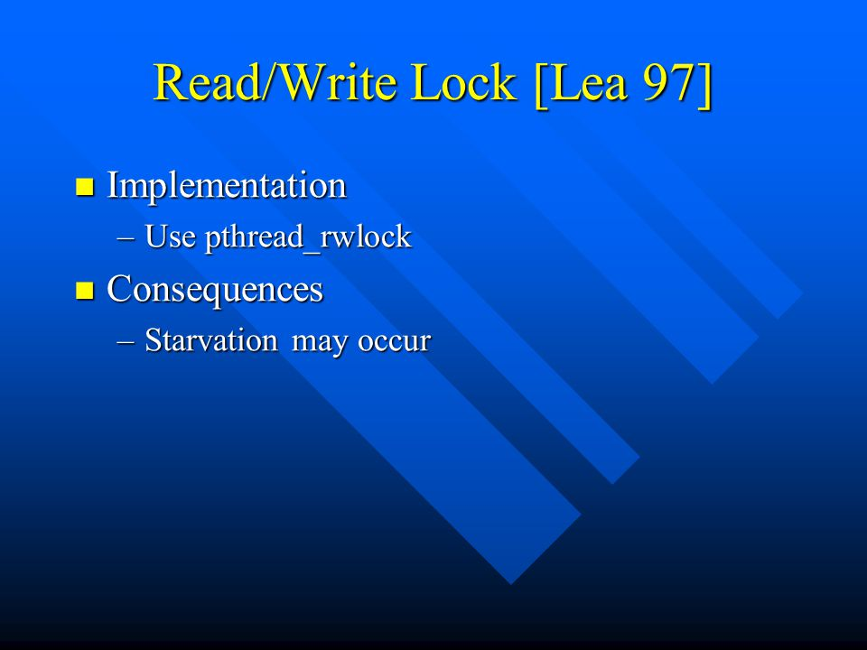 Read/Write Lock [Lea 97] Implementation Implementation –Use pthread_rwlock Consequences Consequences –Starvation may occur