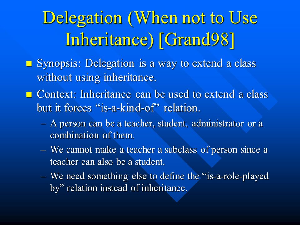 Delegation (When not to Use Inheritance) [Grand98] Synopsis: Delegation is a way to extend a class without using inheritance.