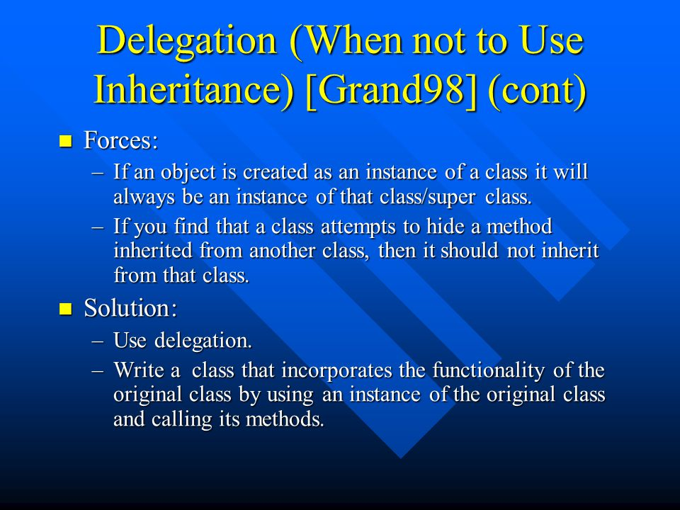 Delegation (When not to Use Inheritance) [Grand98] (cont) Forces: Forces: –If an object is created as an instance of a class it will always be an instance of that class/super class.