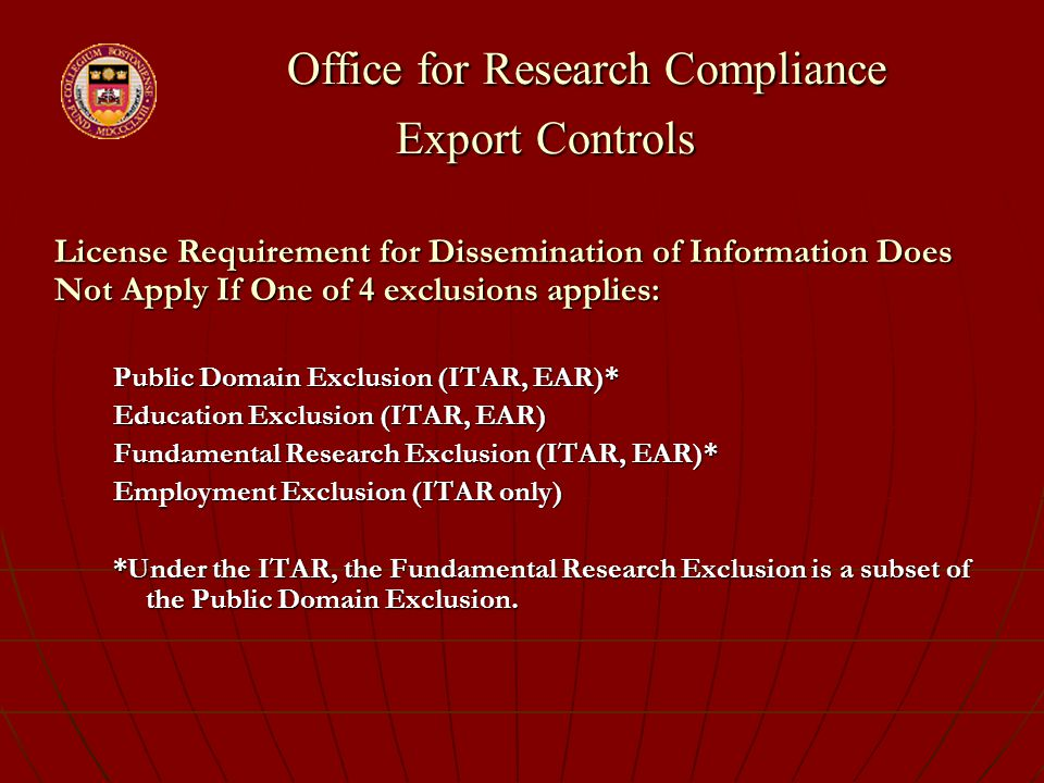 Office for Research Compliance Export Controls Office for Research Compliance Export Controls License Requirement for Dissemination of Information Does Not Apply If One of 4 exclusions applies: Public Domain Exclusion (ITAR, EAR)* Education Exclusion (ITAR, EAR) Fundamental Research Exclusion (ITAR, EAR)* Employment Exclusion (ITAR only) *Under the ITAR, the Fundamental Research Exclusion is a subset of the Public Domain Exclusion.