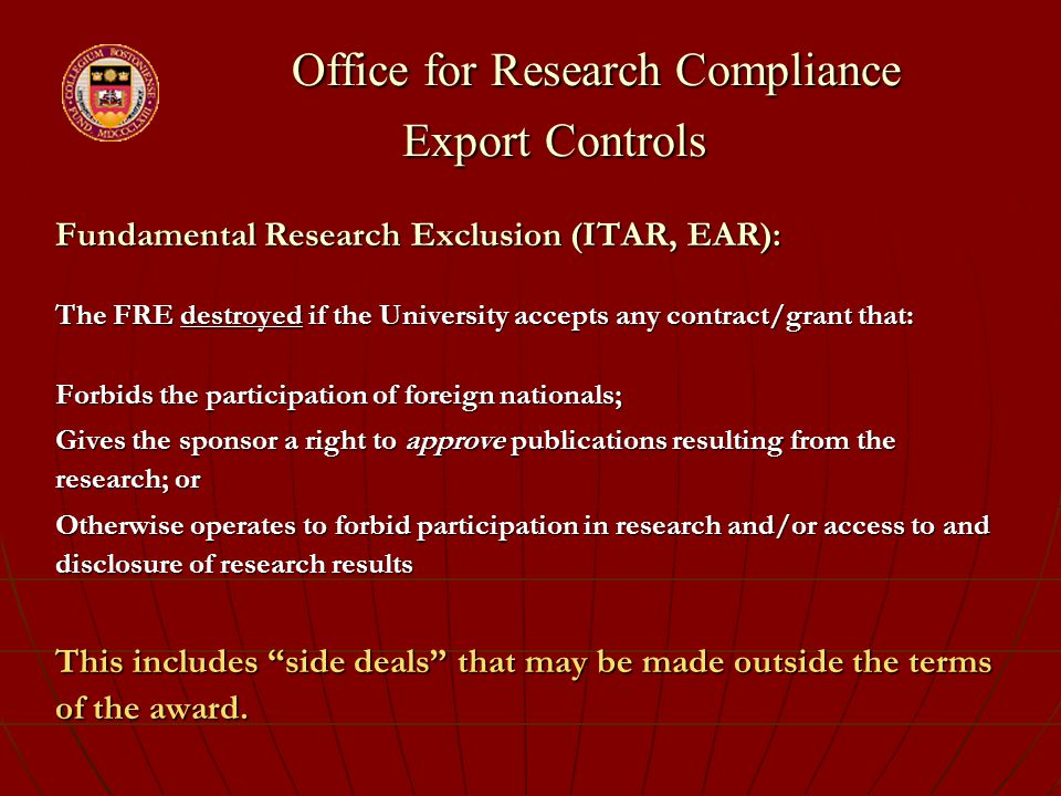 Office for Research Compliance Export Controls Office for Research Compliance Export Controls Fundamental Research Exclusion (ITAR, EAR): The FRE destroyed if the University accepts any contract/grant that: Forbids the participation of foreign nationals; Gives the sponsor a right to approve publications resulting from the research; or Otherwise operates to forbid participation in research and/or access to and disclosure of research results This includes side deals that may be made outside the terms of the award.
