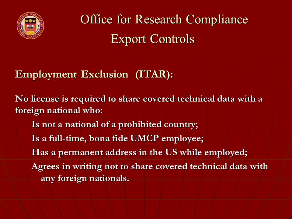 Office for Research Compliance Export Controls Office for Research Compliance Export Controls Employment Exclusion (ITAR): No license is required to share covered technical data with a foreign national who: Is not a national of a prohibited country; Is a full-time, bona fide UMCP employee; Has a permanent address in the US while employed; Agrees in writing not to share covered technical data with any foreign nationals.