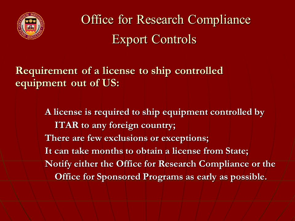 Office for Research Compliance Export Controls Office for Research Compliance Export Controls Requirement of a license to ship controlled equipment out of US: A license is required to ship equipment controlled by ITAR to any foreign country; ITAR to any foreign country; There are few exclusions or exceptions; It can take months to obtain a license from State; Notify either the Office for Research Compliance or the Office for Sponsored Programs as early as possible.
