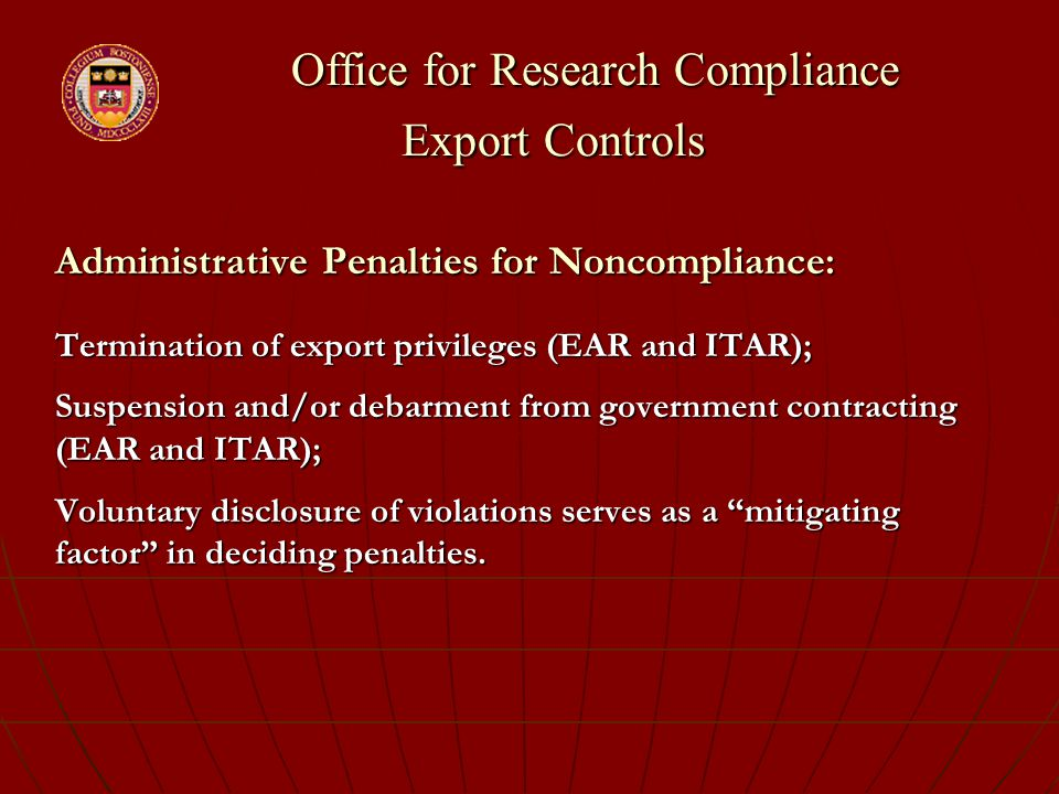 Office for Research Compliance Export Controls Office for Research Compliance Export Controls Administrative Penalties for Noncompliance: Termination of export privileges (EAR and ITAR); Suspension and/or debarment from government contracting (EAR and ITAR); Voluntary disclosure of violations serves as a mitigating factor in deciding penalties.