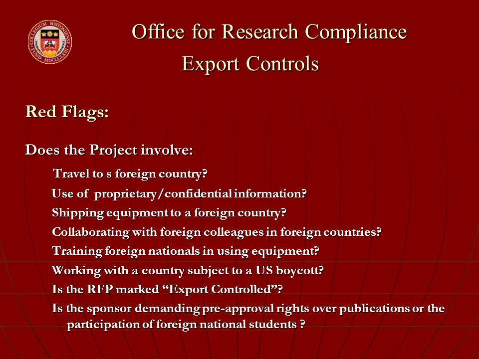 Office for Research Compliance Export Controls Office for Research Compliance Export Controls Red Flags: Does the Project involve: Travel to s foreign