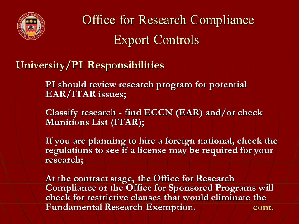 Office for Research Compliance Export Controls Office for Research Compliance Export Controls University/PI Responsibilities PI should review research program for potential EAR/ITAR issues; Classify research - find ECCN (EAR) and/or check Munitions List (ITAR); If you are planning to hire a foreign national, check the regulations to see if a license may be required for your research; At the contract stage, the Office for Research Compliance or the Office for Sponsored Programs will check for restrictive clauses that would eliminate the Fundamental Research Exemption.