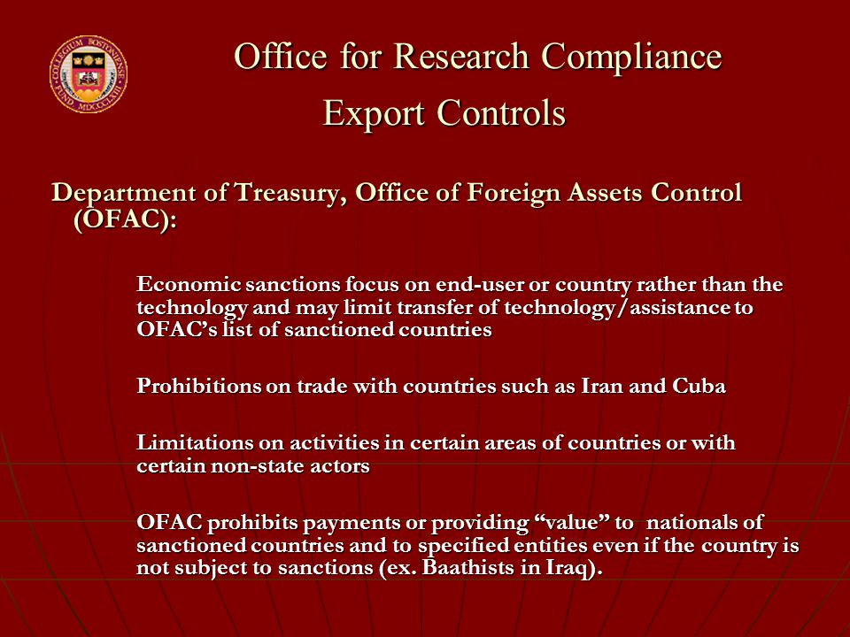 Office for Research Compliance Export Controls Office for Research Compliance Export Controls Department of Treasury, Office of Foreign Assets Control (OFAC): Economic sanctions focus on end-user or country rather than the technology and may limit transfer of technology/assistance to OFAC's list of sanctioned countries Prohibitions on trade with countries such as Iran and Cuba Limitations on activities in certain areas of countries or with certain non-state actors OFAC prohibits payments or providing value to nationals of sanctioned countries and to specified entities even if the country is not subject to sanctions (ex.