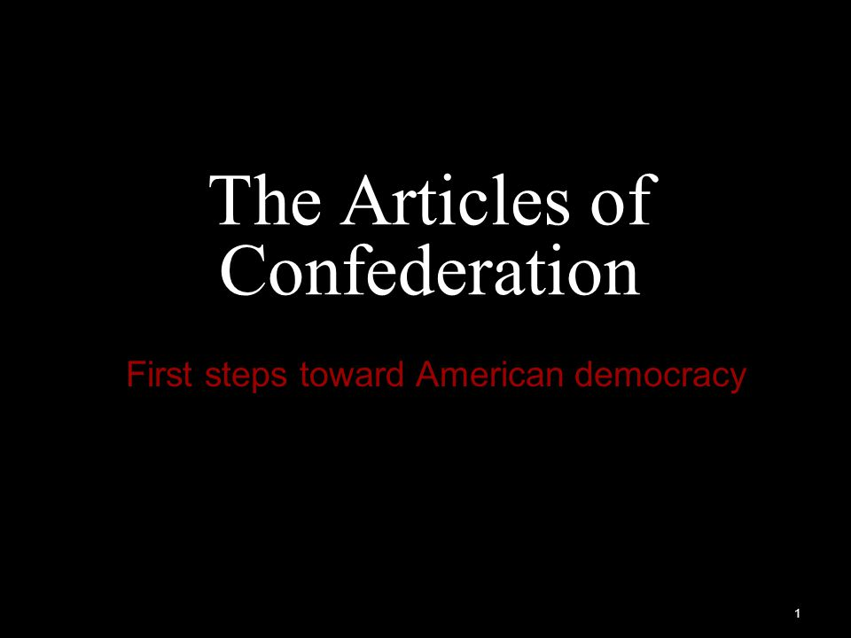 1 The Articles of Confederation First steps toward American democracy