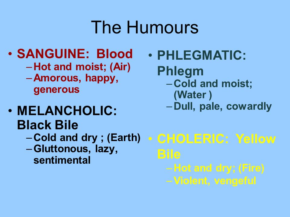 The Humours SANGUINE: Blood –Hot and moist; (Air) –Amorous, happy, generous MELANCHOLIC: Black Bile –Cold and dry ; (Earth) –Gluttonous, lazy, sentimental PHLEGMATIC: Phlegm –Cold and moist; (Water ) –Dull, pale, cowardly CHOLERIC: Yellow Bile –Hot and dry; (Fire) –Violent, vengeful