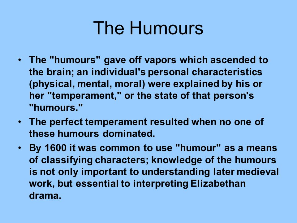 The Humours The humours gave off vapors which ascended to the brain; an individual s personal characteristics (physical, mental, moral) were explained by his or her temperament, or the state of that person s humours. The perfect temperament resulted when no one of these humours dominated.