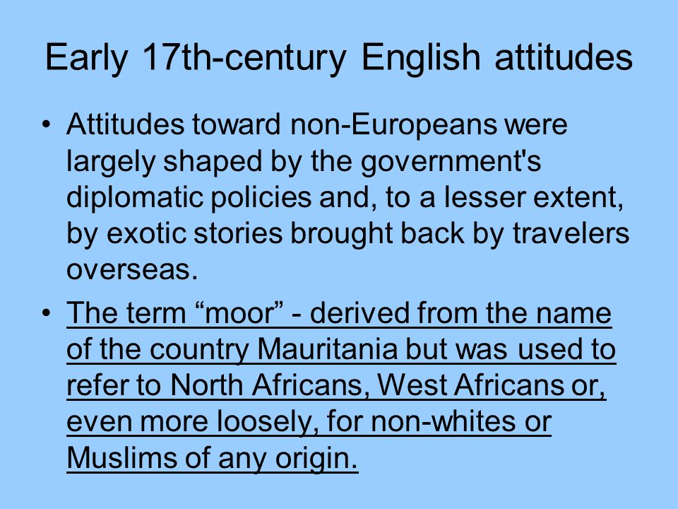 Early 17th-century English attitudes Attitudes toward non-Europeans were largely shaped by the government s diplomatic policies and, to a lesser extent, by exotic stories brought back by travelers overseas.
