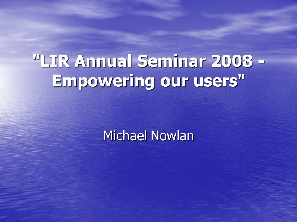 LIR Annual Seminar 2008 - Empowering our users Michael Nowlan