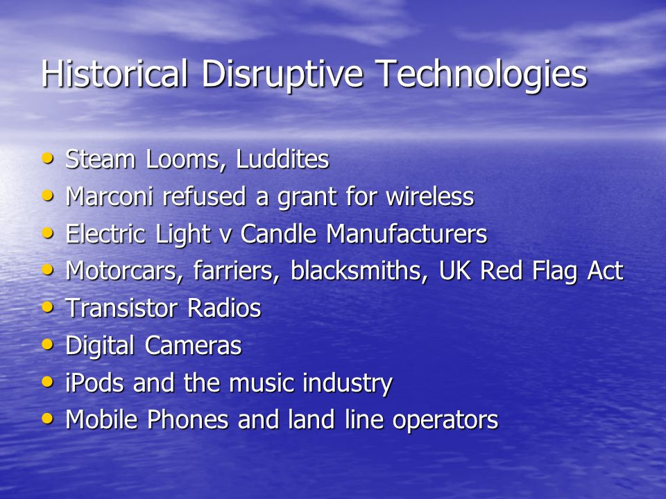 Historical Disruptive Technologies Steam Looms, Luddites Steam Looms, Luddites Marconi refused a grant for wireless Marconi refused a grant for wirele