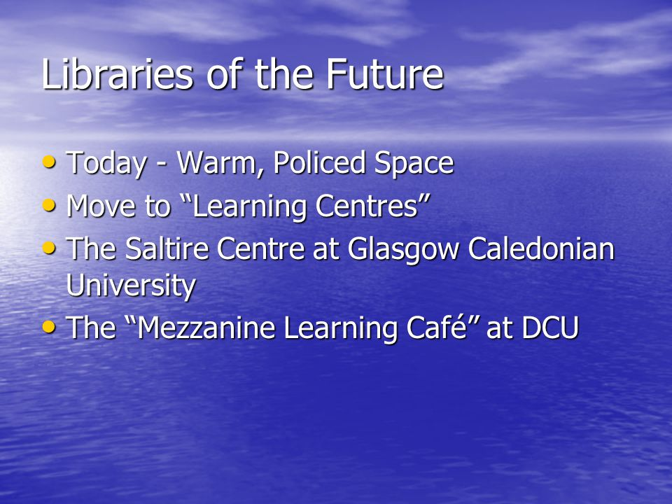 "Libraries of the Future Today - Warm, Policed Space Today - Warm, Policed Space Move to ""Learning Centres"" Move to ""Learning Centres"" The Saltire Cent"
