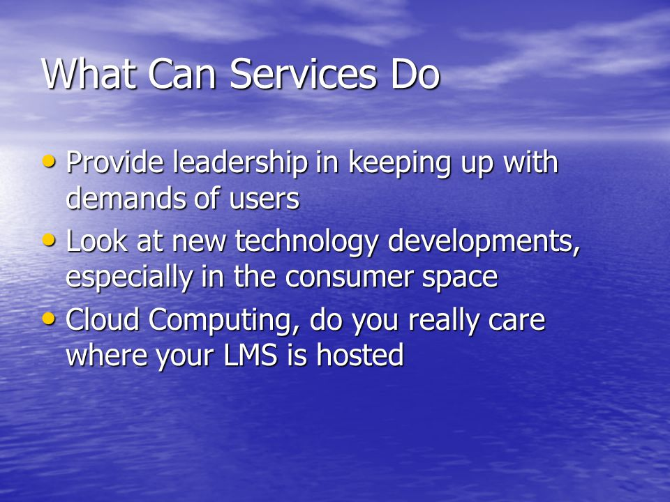 What Can Services Do Provide leadership in keeping up with demands of users Provide leadership in keeping up with demands of users Look at new technol