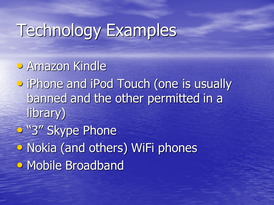 Technology Examples Amazon Kindle Amazon Kindle iPhone and iPod Touch (one is usually banned and the other permitted in a library) iPhone and iPod Tou