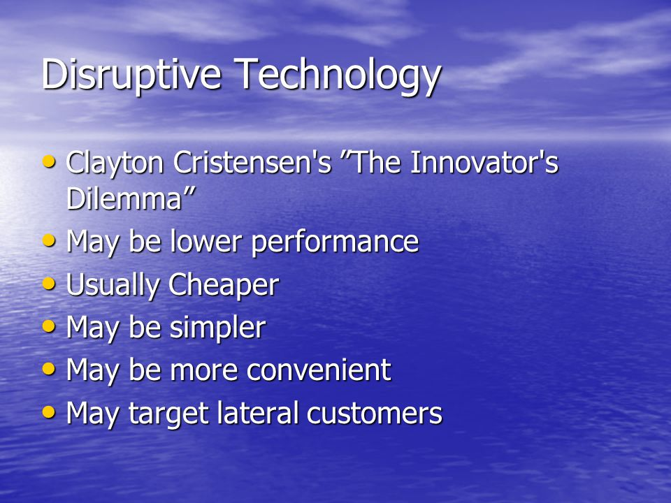 Historical Disruptive Technologies Steam Looms, Luddites Steam Looms, Luddites Marconi refused a grant for wireless Marconi refused a grant for wireless Electric Light v Candle Manufacturers Electric Light v Candle Manufacturers Motorcars, farriers, blacksmiths, UK Red Flag Act Motorcars, farriers, blacksmiths, UK Red Flag Act Transistor Radios Transistor Radios Digital Cameras Digital Cameras iPods and the music industry iPods and the music industry Mobile Phones and land line operators Mobile Phones and land line operators