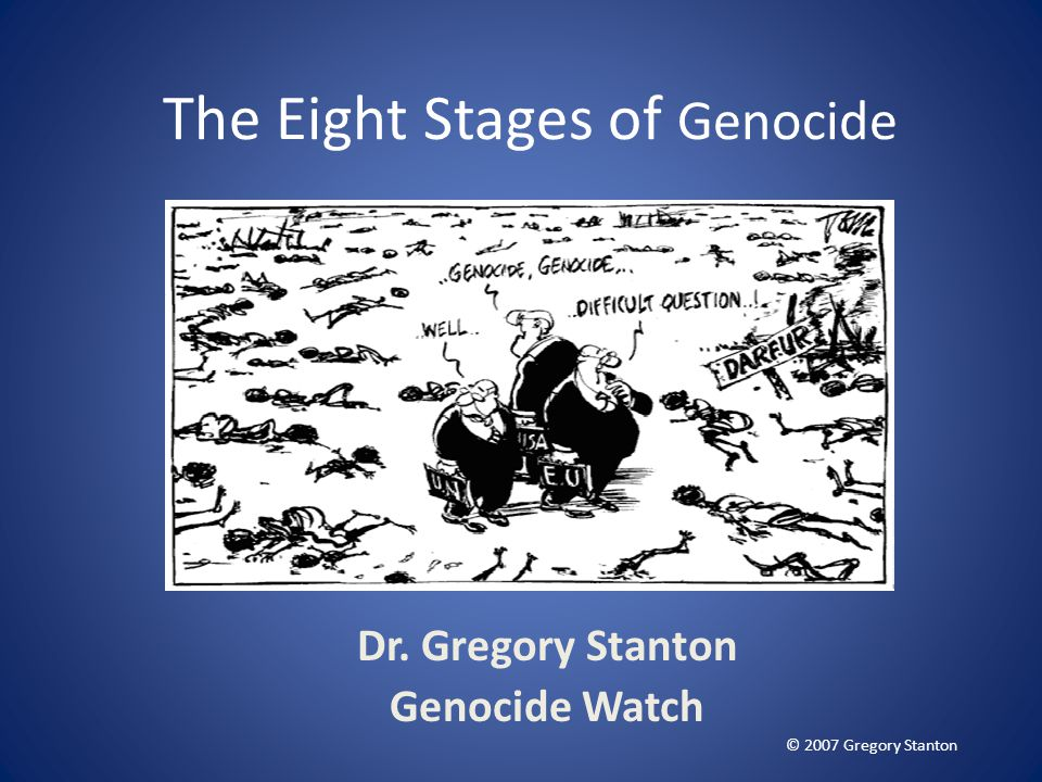 The Eight Stages of Genocide Dr. Gregory Stanton Genocide Watch © 2007 Gregory Stanton