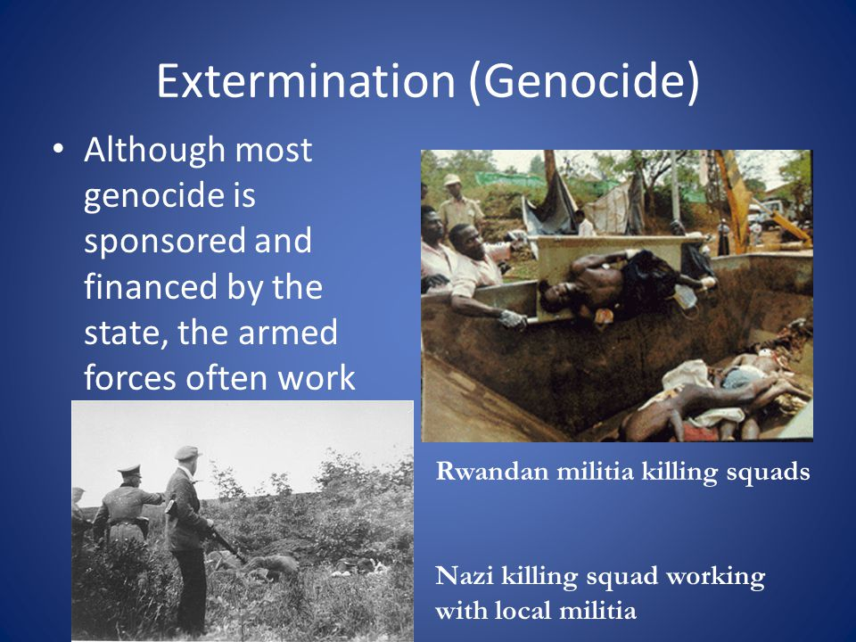 Extermination (Genocide) Although most genocide is sponsored and financed by the state, the armed forces often work with local militias.