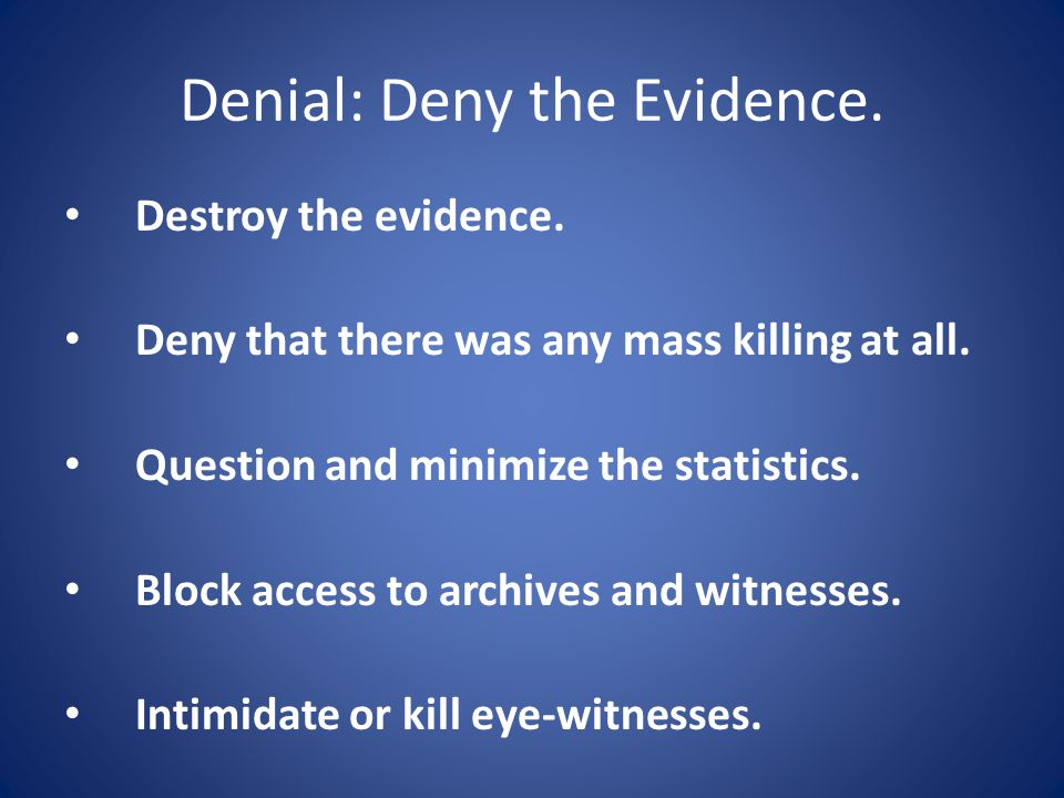 Denial: Deny the Evidence.Destroy the evidence. Deny that there was any mass killing at all.