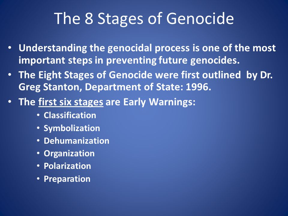 The 8 Stages of Genocide Understanding the genocidal process is one of the most important steps in preventing future genocides.
