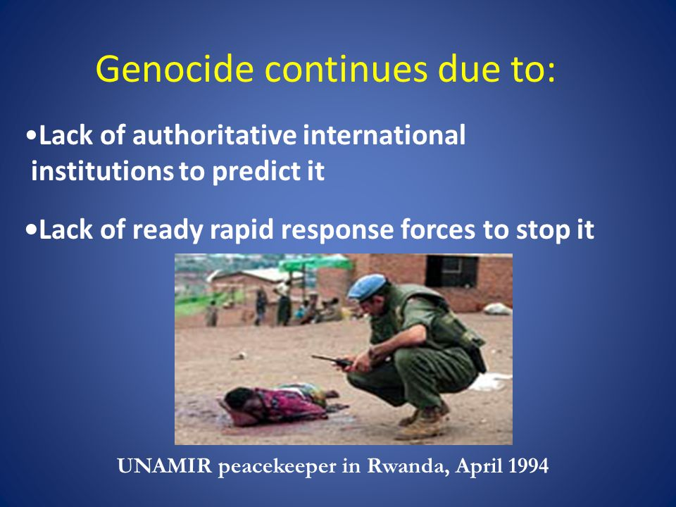 Genocide continues due to: Lack of authoritative international institutions to predict it Lack of ready rapid response forces to stop it UNAMIR peacekeeper in Rwanda, April 1994