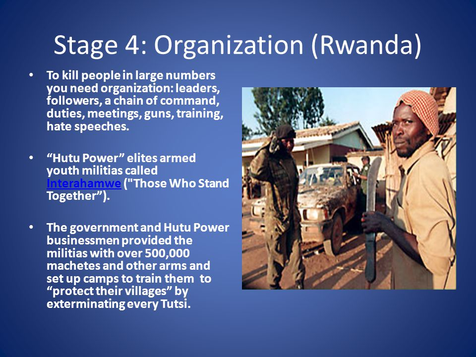 Stage 4: Organization (Rwanda) To kill people in large numbers you need organization: leaders, followers, a chain of command, duties, meetings, guns, training, hate speeches.