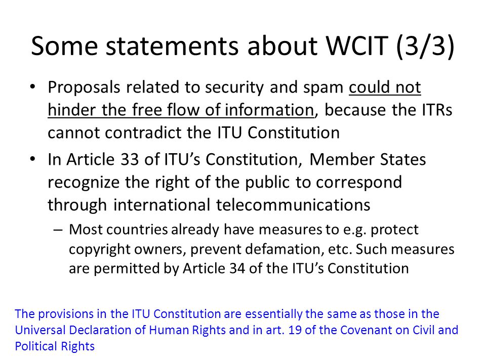 Some statements about WCIT (3/3) Proposals related to security and spam could not hinder the free flow of information, because the ITRs cannot contradict the ITU Constitution In Article 33 of ITU's Constitution, Member States recognize the right of the public to correspond through international telecommunications – Most countries already have measures to e.g.