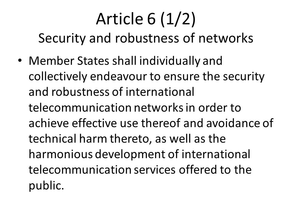 Article 6 (1/2) Security and robustness of networks Member States shall individually and collectively endeavour to ensure the security and robustness of international telecommunication networks in order to achieve effective use thereof and avoidance of technical harm thereto, as well as the harmonious development of international telecommunication services offered to the public.